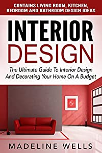 Interior Design: The Ultimate Guide To Interior Design And Decorating Your Home On A Budget - Contains Living Room, Kitchen, Bedroom And Bathroom Design Ideas (Feng Shui, Interior Design Handbook)