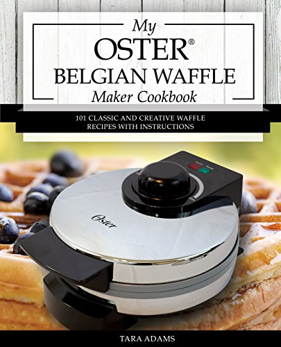 My Oster Belgian Waffle Maker Cookbook: 101 Classic and Creative Waffle Recipes with Instructions (Oster Waffle Maker Recipes) by Tara Adams