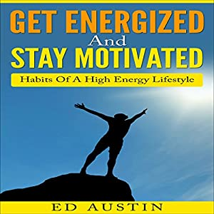 Get Energized and Stay Motivated - Simple Habits of a High Energy Lifestyle Audiobook