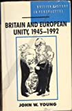 John W. Young Britain and European Unity, 1945-1992 (British History in Perspective)