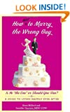 """How Not to Marry the Wrong Guy: Is He """"the One"""" or Should You Run? A Guide to Living Happily Ever After"""