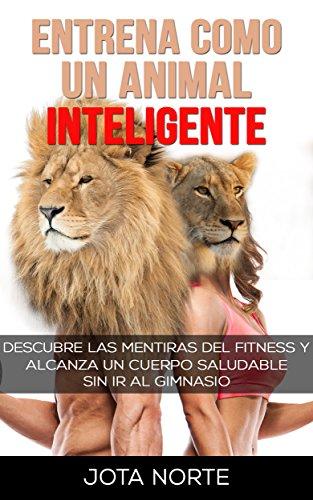 Entrena como un Animal Inteligente: Descubre las mentiras y dogmas del fitness. Alcanza un cuerpo atractivo y saludable de forma natural y sin ir al gimnasio (La Evolución Síxtuple nº 2)