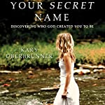 Your Secret Name: Discovering Who God Created You to Be | Kary Oberbrunner