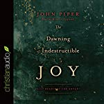 The Dawning of Indestructible Joy: Daily Readings for Advent | John Piper