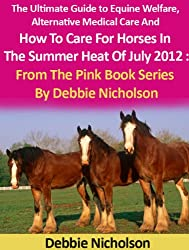 The Ultimate Guide to Equine Welfare, Alternative Medical Care And How To Care For Horses In The Summer Heat Of July 2012 : From The Pink Book Series by Debbie Nicholson.