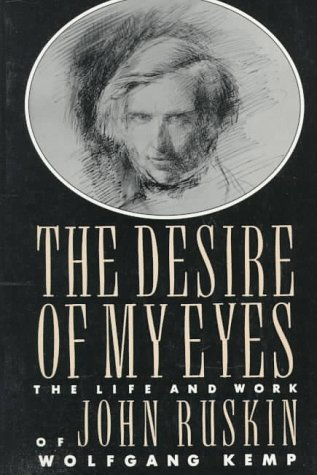 The Desire of My Eyes: The Life & Work of John Ruskin, WOLFGANG KEMP