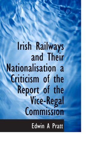 Irish Railways and Their Nationalisation a Criticism of the Report of the Vice-Regal Commission