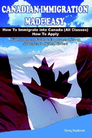 Canadian Immigration Made Easy: How to Immigrate into Canada (All Classes) with Employment Search Strategies for Skilled Workers