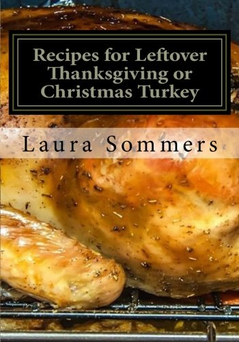 Recipes for Leftover Thanksgiving or Christmas Turkey: What the Heck Am I Going to Cook With All This Turkey!?! (Cooking With Leftovers) (Volume 2) by Laura Sommers