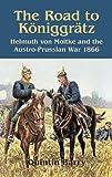 Road to K�niggr�tz: Helmuth von Moltke and the Austro-Prussian War 1866