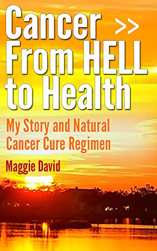 Cancer from HELL to Health - My Story and Cure Cancer Naturally Regime