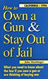 How to Own a Gun &amp; Stay Out of Jail: What You Need to Know About the Law If You Own a Gun or Are Thinking of Buying One : California Edition 2008