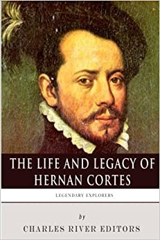 Legendary Explorers: The Life and Legacy of Hernan Cortes