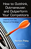 img - for How to Outthink, Outmaneuver, and Outperform Your Competitors: Lessons from the Masters of Strategy book / textbook / text book