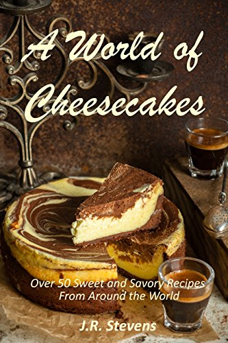 a-world-of-cheesecakes-over-50-sweet-and-savory-recipes-from-around-the-world-english-edition