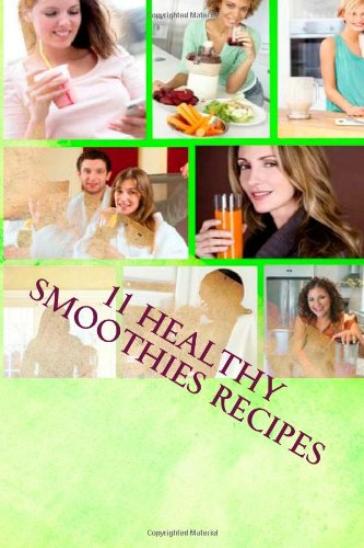 11 Healthy Smoothies Recipes: 11 Healthy Smoothies Recipes You Wish You Knew by Juliana Baldec