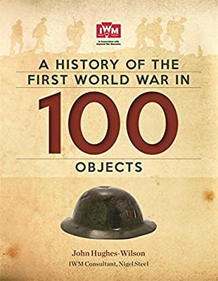 A History Of The First World War In 100 Objects: In Association With The Imperial War Museum