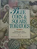 Blue Corn and Square Tomatoes: Unusual Facts About Common Vegetables (0882665057) by Rupp, Rebecca