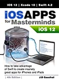 iOS Apps for Masterminds 4th Edition: How to take advantage of Swift 4.2, iOS 12, and Xcode 10 to create insanely great apps for iPhones and iPads