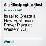 Israel to Create a New Egalitarian Prayer Plaza at Western Wall | Ruth Eglash
