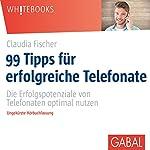 99 Tipps für erfolgreiche Telefonate: Die Erfolgspotenziale von Telefonaten optimal nutzen | Claudia Fischer