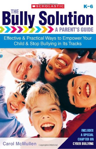 The Bully Solution: A Parent'S Guide: Effective And Practical Ways To Empower Your Child And Stop Bullying In Its Tracks