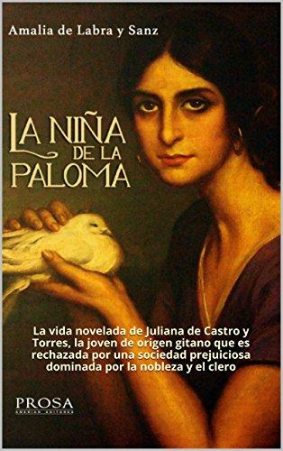 LA NIÑA DE LA PALOMA: Novela histórica.: La vida novelada de Juliana de Castro y Torres, la joven de origen gitano que es rechazada por una sociedad prejuiciosa dominada por la nobleza y el clero