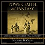 Power, Faith, and Fantasy: America in the Middle East, 1776 to the Present | Michael B. Oren