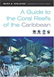 A Guide to the Coral Reefs of the Caribbean (0520244052) by Spalding, Mark D.