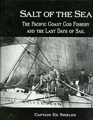 Salt of the Sea: The Pacific Coast Cod Fishery and the Last Days of Sail from Heritage House Pub Co Ltd