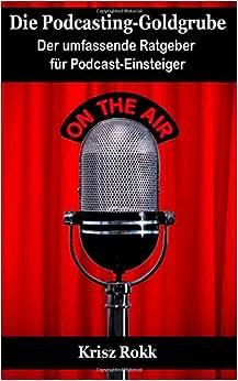 Die Podcasting-Goldgrube: Der umfassende Ratgeber fur Podcast-Einsteiger (German Edition) e-book