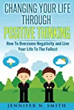Changing Your Life Through Positive Thinking: How To Overcome Negativity and Live Your Life To The Fullest (Self Improvement) (Volume 4)