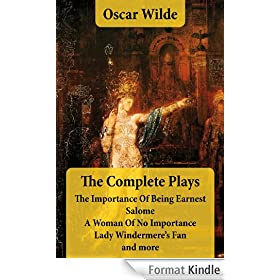 The Complete Plays: The Importance Of Being Earnest + Salome + A Woman Of No Importance + Lady Windermere's Fan and more