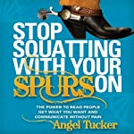 Stop Squatting with Your Spurs On: The Power to Read People, Get What You Want, and Communicate without Pain | Angel Tucker