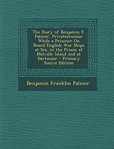 The Diary of Benjamin F. Palmer, Privateersman: While a Prisoner on Board English War Ships at Sea, in the Prison at Melville Island and at Dartmoor -