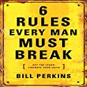 6 Rules Every Man Must Break Audiobook by Bill Perkins Narrated by Bill Perkins