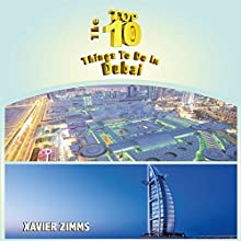 The Top Ten Things to Do in Dubai: The Ultimate Guide for Your Trip to the City of Wealth (       UNABRIDGED) by Xavier Zimms Narrated by Neal Chandran