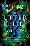 The Utter Relief of Holiness: How Gods Goodness Frees Us from Everything that Plagues Us