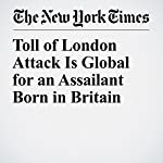 Toll of London Attack Is Global for an Assailant Born in Britain | Dan Bilefsky,Kimiko De Freytas Tamura,Hannah Olivennes,Ceylan Yeginsu