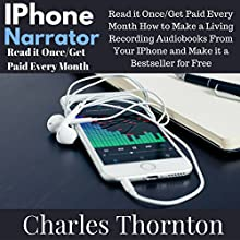 iPhone Narrator: Read It Once/Get Paid Every Month: How to Make a Living Recording Audiobooks from Your iPhone and Make It a Bestseller for Free Audiobook by Charles Thornton Narrated by Charles Thornton