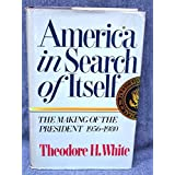America in Search of Itself: The Making of the President, 1956-1980 ~ Theodore H. White
