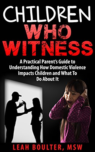Children Who Witness:: A Practical Parent's Guide to Understanding How Domestic Violence Impacts Children and What To Do About It. (Practic