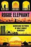 Rogue Elephant: Harnessing the Power of Indias Unruly Democracy