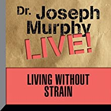 Living Without Strain: Dr. Joseph Murphy LIVE! Speech by Dr. Joseph Murphy Narrated by Dr. Joseph Murphy