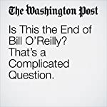 Is This the End of Bill O'Reilly? That's a Complicated Question. | Paul Farhi