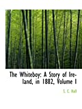 The Whiteboy: A Story of Ireland, in 1882, Volume I