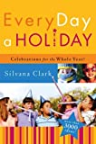 Every Day a Holiday: Celebrations for the Whole Year