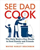 See Dad Cook: The Only Book a Guy Needs to Feed Family and Friends (and Himself)