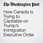 How Canada Is Trying to Capitalize on Trump's Immigration Executive Order | Elizabeth Dwoskin,Craig Timberg