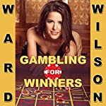 Gambling for Winners: Your Hard-Headed, No B.S. Guide to Gaming Opportunities with a Long-Term, Mathematical, Positive Expectation | Ward Wilson